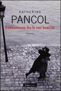 Lentamente fra le tue braccia / Katherine Pancol ; traduzione di Raffaella Patriarca