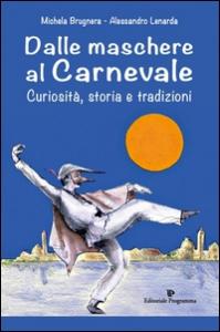 Dalle maschere al carnevale : curiosità, storia e tradizioni / Michela Brugnera, Alessandro Lenarda