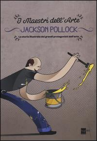 Jackson Pollock : la storia illustrata dei grandi protagonisti dell'arte / [testi Emanuele Del Medico ; illustrazioni Massimiliano Aurelio]