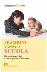 I bambini vanno a scuola : trepidazione, attese, paure ... / Francesco Berto