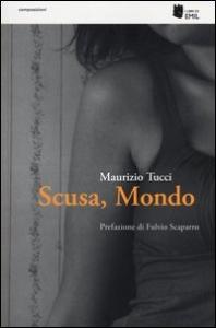 Scusa, mondo / Maurizio Tucci