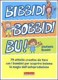 Bibbidi bobbidi bu! : 79 attività creative da fare con i bambini per scoprire insieme la magia dell'autoproduzione / Stefania Rossini