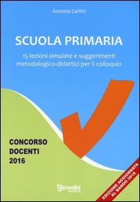 Scuola primaria. 15 lezioni simulate e suggerimenti metodologico-didattici per il colloquio. Concorso docenti 2016