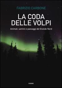 La coda delle volpi : animali, uomini e paesaggi del grande nord / Fabrizio Carbone