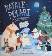 Natale polare : uno spettacolare libro pop-up / Janet Lawler, Pippa Curnick, Yevgeniya Yeretskaya ; [traduzione di Martina Sala]