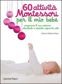 60 attività Montessori per il mio bebè : preparare il suo universo, stimolarlo e aiutarlo a fare da solo / Marie-Hélène Place ; fotografie Ève Herrmann