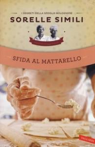 Sfida al mattarello : i segreti della sfoglia bolognese / Sorelle Simili