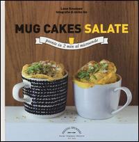 Mug cakes salate : soffici e cremose pronte in 2 min al microonde / Lene Knudsen ; fotografie di Akiko Ida ; progetto grafico di Sabrina Fauda-Role