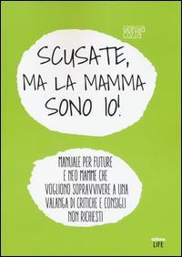 Scusate, ma la mamma sono io! : manuale per future e neo mamme che vogliono sopravvivere a una valanga di critiche e consigli non richiesti / Giorgia Crozza
