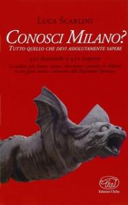 Conosci Milano? : tutto quello che devi assolutamente sapere / Luca Scarlini