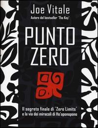 Punto zero: il segreto finale di Zero limits e la via dei miracoli di Ho'oponopono