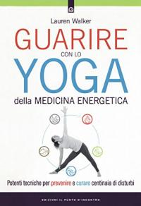 Guarire con lo yoga della medicina energetica