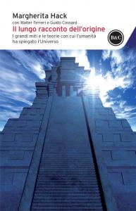 Il lungo racconto dell'origine : i grandi miti e le teorie con cui l'umanità ha spiegato l'universo / Margherita Hack ; con Walter Ferreri e Guido Cossard
