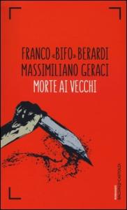 Morte ai vecchi / Franco Bifo Berardi, Massimiliano Geraci