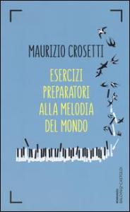 Esercizi preparatori alla melodia del mondo / Maurizio Crosetti