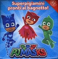 Pjmasks. Superpigiamini pronti al bagnetto!