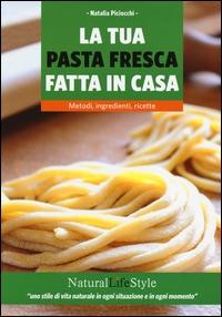 La tua pasta fresca fatta in casa : metodi, ingredienti, ricette / Natalia Piciocchi