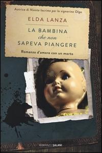 La bambina che non sapeva piangere : romanzo / Elda Lanza