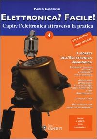 Elettronica? Facile! : capire l'elettronica attraverso la pratica : facili e affascinanti esperimenti di scienza divertente con strumenti comuni / Paolo Capobussi. Vol. 4