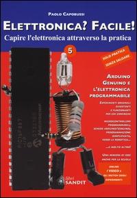 Elettronica? Facile! : capire l'elettronica attraverso la pratica : facili e affascinanti esperimenti di scienza divertente con strumenti comuni / Paolo Capobussi. Vol. 5