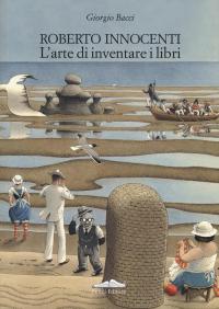 Roberto Innocenti : l'arte di inventare i libri = the art of inventing books / Giorgio Bacci
