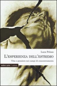 L'esperienza dell'estremo : vita e pensiero nei campi di concentramento / Luca Peloso