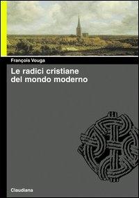 Le radici cristiane del mondo moderno : le chiese delle origini e di oggi / François Vouga ; con il saggio Assonanze di Gérard Delteil
