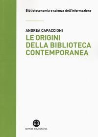 Le origini della biblioteca contemporanea : un istituto in cerca di identità tra Vecchio e Nuovo Continente (secoli XVII-XIX) / Andrea Capaccioni