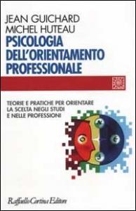 Psicologia dell'orientamento professionale : teorie e pratiche per orientare la scelta negli studi e nelle professioni / Jean Guichard, Michel Huteau