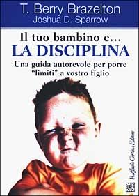 Il tuo bambino e... la disciplina : una guida autorevole per porre limiti a vostro figlio / T. Berry Brazelton, Joshua D. Sparrow