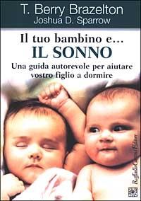 Il tuo bambino e... il sonno : una guida autorevole per aiutare vostro figlio a dormire / T. Berry Brazelton, Joshua D. Sparrow