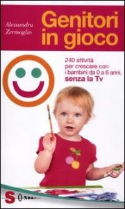Genitori in gioco : 240 attività per crescere con i bambini da 0 a 6 anni : senza la TV / Alessandra Zermoglio