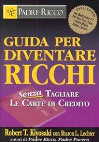 Guida per diventare ricchi : senza tagliare le carte di credito / Robert T. Kiyosaki ; [traduzione di Gloria Romagnoli]
