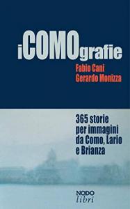 iCOMOgrafie : 365 storie per immagini da Como, Lario e Brianza / Fabio Cani, Gerardo Monizza