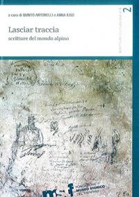Lasciar traccia : scritture del mondo alpino / a cura di Quinto Antonelli e Anna Iuso.