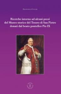 Ricerche intorno ad alcuni pezzi del Museo storico del tesoro di San Pietro donati dal beato pontefice Pio IX