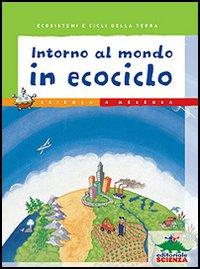 Intorno al mondo in ecociclo : ecosistemi e cicli della terra / scritto da Beth Savan con Valerie Wyatt ; illustrato da Pat Cupples
