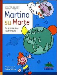 Martino su Marte : da grande farò l'astronauta / Umberto Guidoni, Andrea Valente ; illustrazioni di Andrea Valente