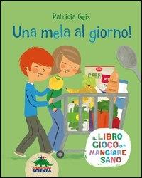 Un mela al giorno : il libro gioco per mangiare sano / Patricia Geis