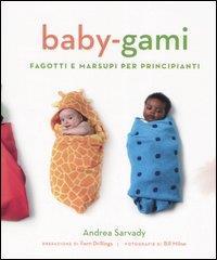 Baby-gami : fagotti e marsupi per principianti / Andrea Sarvady ; prefazione di Fern Drillings ; fotografie di Bill Milne ; illustrazioni di John Stislow