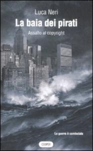 La baia dei pirati : assalto al copyright / Luca Neri