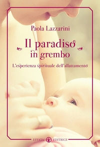Il paradiso in grembo : l'esperienza spirituale dell'allattamento / Paola Lazzarini