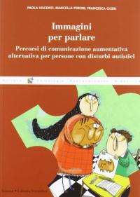 Immagini per parlare : percorsi di comunicazione aumentativa alternativa per persone con disturbi autistici / Paola Visconti, Marcella Peroni, Francesca Ciceri