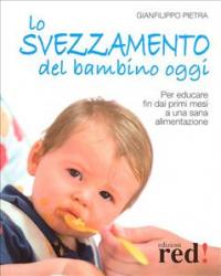 Lo svezzamento del bambino oggi : per educare fin dai primi mesi a una sana alimentazione / Gianfilippo Pietra