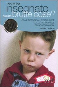 Chi ti ha insegnato queste brutte cose? : come reagire alle parolacce e alle rispostacce dei nostri bambini / Nessia Laniado