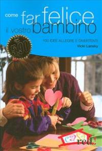 Come far felice il vostro bambino : 100 idee allegre e divertenti / Vicki Lansky