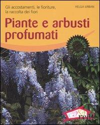 Piante e arbusti profumati. Gli accostamenti, le fioriture, la raccolta dei fiori
