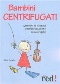 Bambini centrifugati : [quando le attivita extrascolastiche sono troppe!] / Gaia Sacchi
