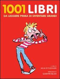1001 libri da leggere prima di diventare grandi / a cura di Julia Eccleshare ; prefazione di Quentin Blake