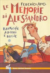 Le memorie di Alessandro : battaglie, amori e bugie / Federico Appel ; illustrazioni dell'autore